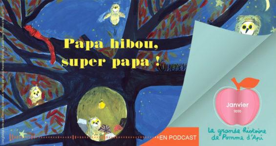 Podcast La grande histoire de Pomme d'Api -Janvier 2020 - Papa hibou, super papa !